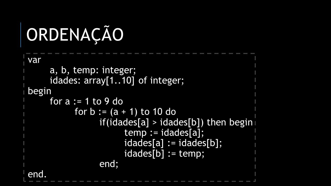 Ordenação var a, b, temp: integer; idades: array[1..10] of integer;